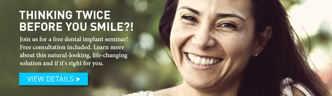 Thinking Twice Before You Smile?! Join us for a free dental implant seminar! Free consultation included. Learn more about this natural-looking, life-changing solution and if it's right for you.